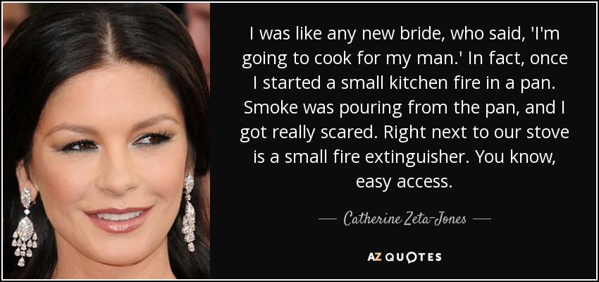 I was like any new bride, who said, 'I'm going to cook for my man.' In fact, once I started a small kitchen fire in a pan. Smoke was pouring from the pan, and I got really scared. Right next to our stove is a small fire extinguisher. You know, easy access. - Catherine Zeta-Jones