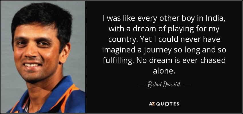 I was like every other boy in India, with a dream of playing for my country. Yet I could never have imagined a journey so long and so fulfilling. No dream is ever chased alone. - Rahul Dravid