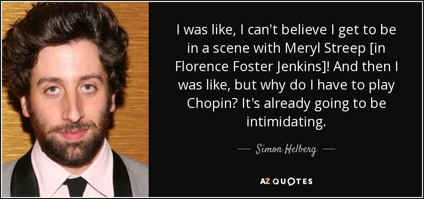 I was like, I can't believe I get to be in a scene with Meryl Streep [in Florence Foster Jenkins]! And then I was like, but why do I have to play Chopin? It's already going to be intimidating. - Simon Helberg