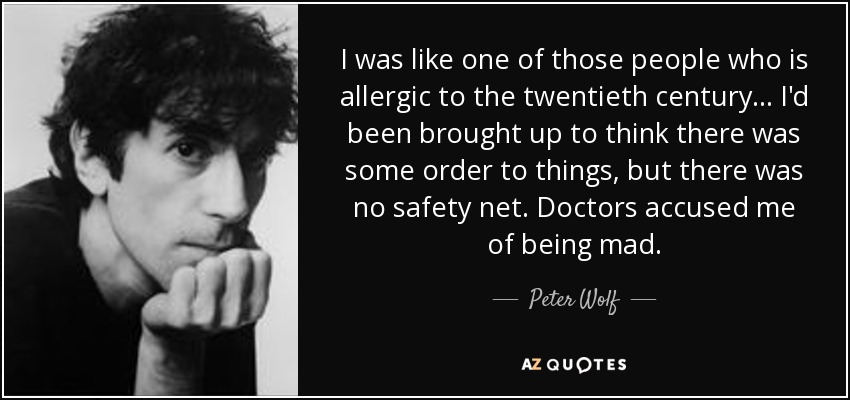 I was like one of those people who is allergic to the twentieth century... I'd been brought up to think there was some order to things, but there was no safety net. Doctors accused me of being mad. - Peter Wolf