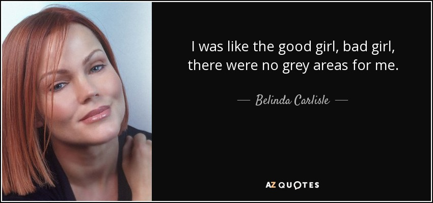 I was like the good girl, bad girl, there were no grey areas for me. - Belinda Carlisle