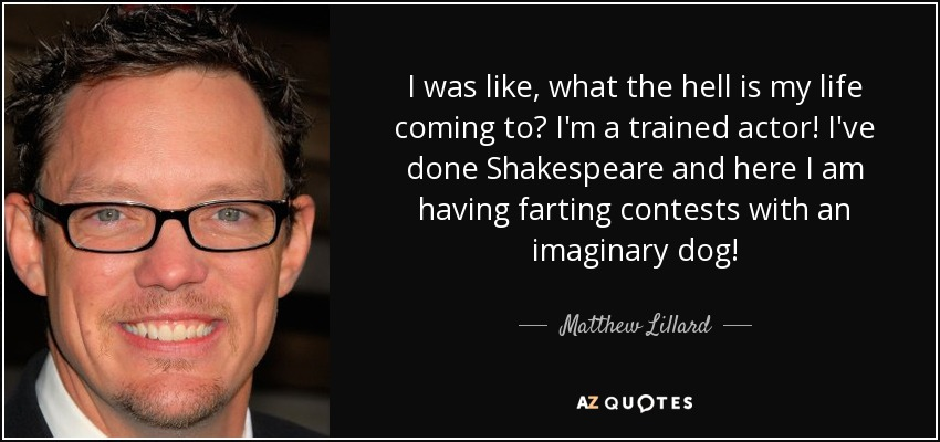 I was like, what the hell is my life coming to? I'm a trained actor! I've done Shakespeare and here I am having farting contests with an imaginary dog! - Matthew Lillard