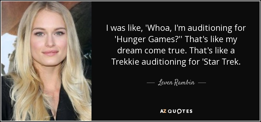 I was like, 'Whoa, I'm auditioning for 'Hunger Games?'' That's like my dream come true. That's like a Trekkie auditioning for 'Star Trek. - Leven Rambin