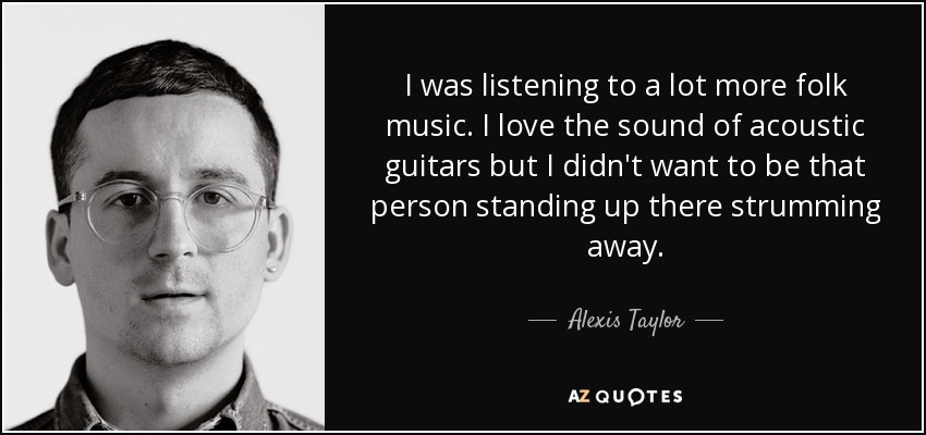 I was listening to a lot more folk music. I love the sound of acoustic guitars but I didn't want to be that person standing up there strumming away. - Alexis Taylor