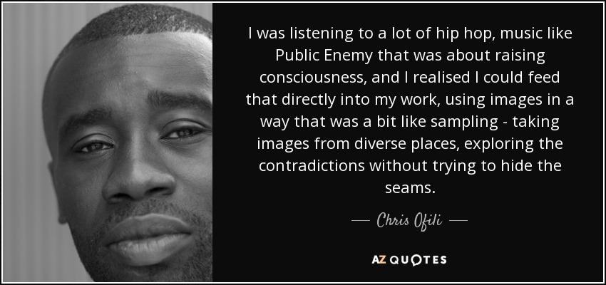 I was listening to a lot of hip hop, music like Public Enemy that was about raising consciousness, and I realised I could feed that directly into my work, using images in a way that was a bit like sampling - taking images from diverse places, exploring the contradictions without trying to hide the seams. - Chris Ofili