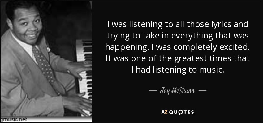 I was listening to all those lyrics and trying to take in everything that was happening. I was completely excited. It was one of the greatest times that I had listening to music. - Jay McShann