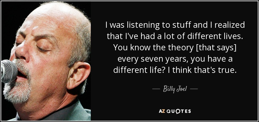 I was listening to stuff and I realized that I've had a lot of different lives. You know the theory [that says] every seven years, you have a different life? I think that's true. - Billy Joel