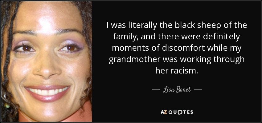 I was literally the black sheep of the family, and there were definitely moments of discomfort while my grandmother was working through her racism. - Lisa Bonet