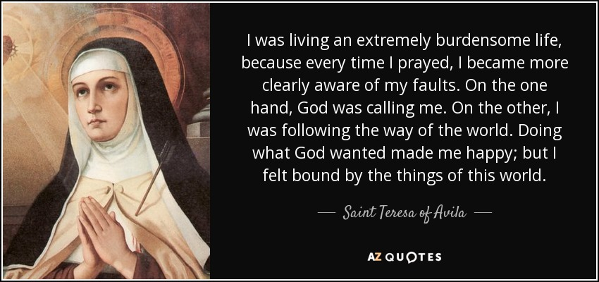 I was living an extremely burdensome life, because every time I prayed, I became more clearly aware of my faults. On the one hand, God was calling me. On the other, I was following the way of the world. Doing what God wanted made me happy; but I felt bound by the things of this world. - Teresa of Avila