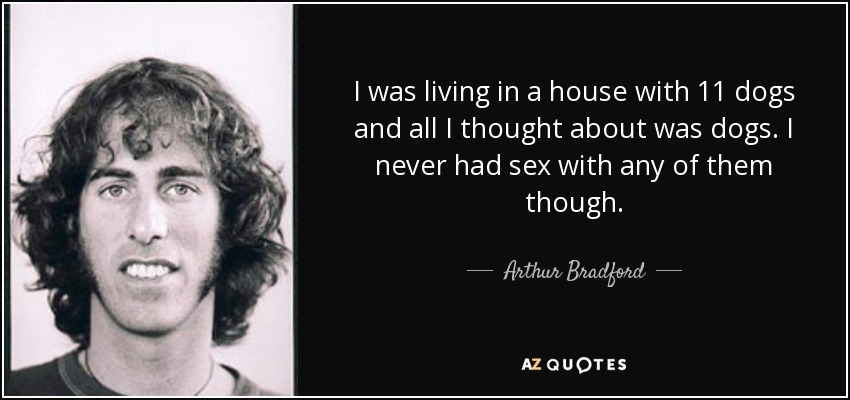 I was living in a house with 11 dogs and all I thought about was dogs. I never had sex with any of them though. - Arthur Bradford