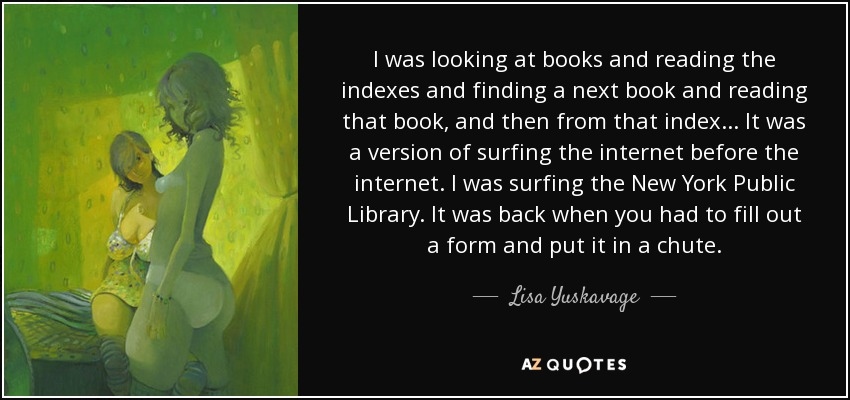 I was looking at books and reading the indexes and finding a next book and reading that book, and then from that index ... It was a version of surfing the internet before the internet. I was surfing the New York Public Library. It was back when you had to fill out a form and put it in a chute. - Lisa Yuskavage