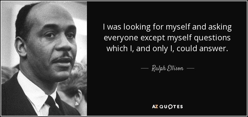 I was looking for myself and asking everyone except myself questions which I, and only I, could answer. - Ralph Ellison
