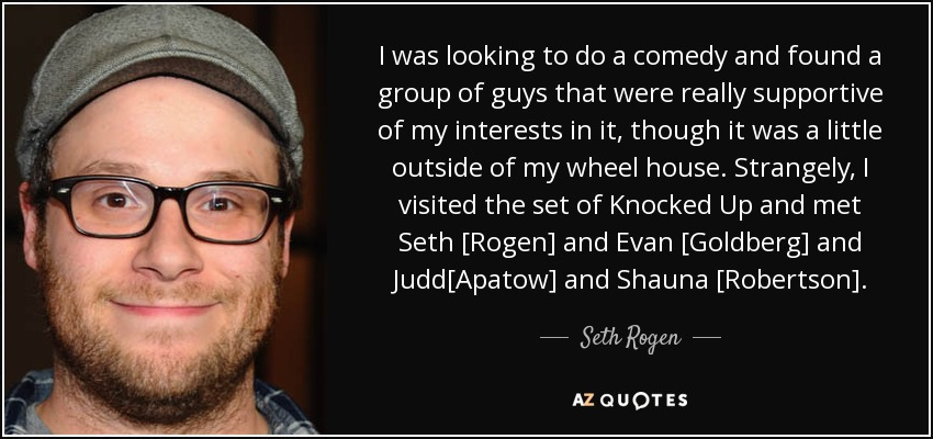I was looking to do a comedy and found a group of guys that were really supportive of my interests in it, though it was a little outside of my wheel house. Strangely, I visited the set of Knocked Up and met Seth [Rogen] and Evan [Goldberg] and Judd[Apatow] and Shauna [Robertson]. - Seth Rogen