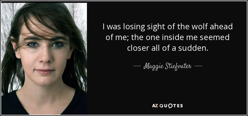 I was losing sight of the wolf ahead of me; the one inside me seemed closer all of a sudden. - Maggie Stiefvater