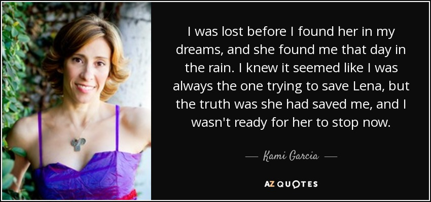 I was lost before I found her in my dreams, and she found me that day in the rain. I knew it seemed like I was always the one trying to save Lena, but the truth was she had saved me, and I wasn't ready for her to stop now. - Kami Garcia