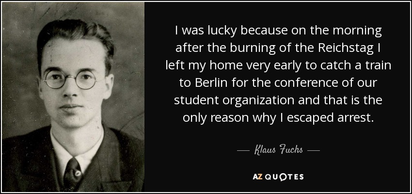 I was lucky because on the morning after the burning of the Reichstag I left my home very early to catch a train to Berlin for the conference of our student organization and that is the only reason why I escaped arrest. - Klaus Fuchs
