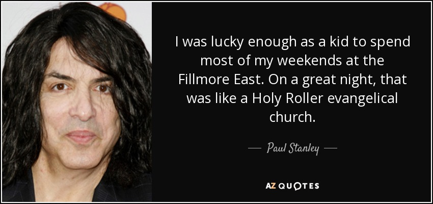 I was lucky enough as a kid to spend most of my weekends at the Fillmore East. On a great night, that was like a Holy Roller evangelical church. - Paul Stanley