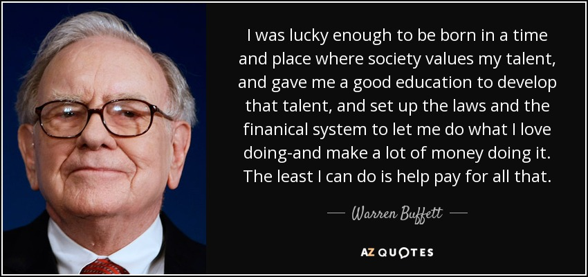 I was lucky enough to be born in a time and place where society values my talent, and gave me a good education to develop that talent, and set up the laws and the finanical system to let me do what I love doing-and make a lot of money doing it. The least I can do is help pay for all that. - Warren Buffett