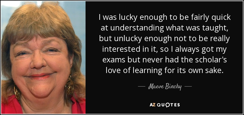 I was lucky enough to be fairly quick at understanding what was taught, but unlucky enough not to be really interested in it, so I always got my exams but never had the scholar's love of learning for its own sake. - Maeve Binchy