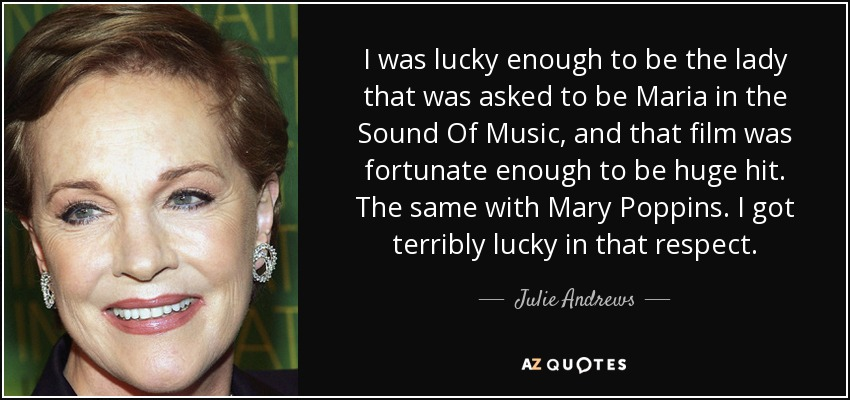 I was lucky enough to be the lady that was asked to be Maria in the Sound Of Music, and that film was fortunate enough to be huge hit. The same with Mary Poppins. I got terribly lucky in that respect. - Julie Andrews