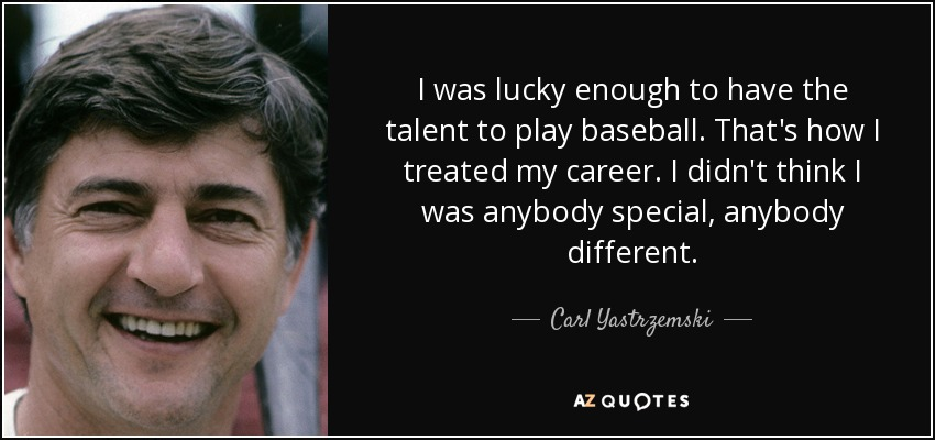 I was lucky enough to have the talent to play baseball. That's how I treated my career. I didn't think I was anybody special, anybody different. - Carl Yastrzemski