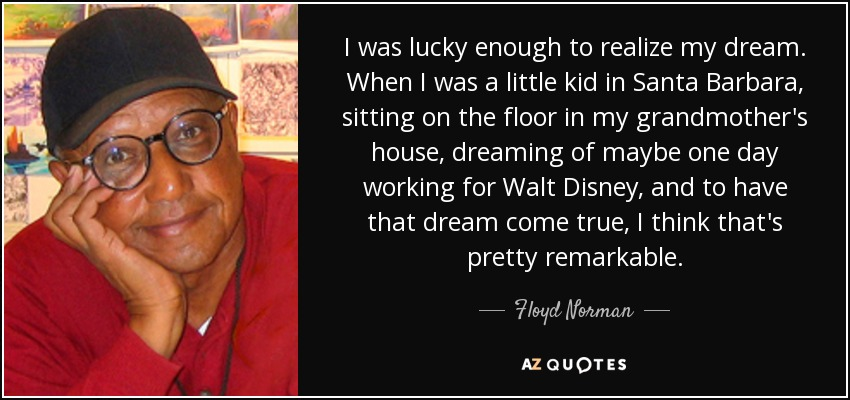 I was lucky enough to realize my dream. When I was a little kid in Santa Barbara, sitting on the floor in my grandmother's house, dreaming of maybe one day working for Walt Disney, and to have that dream come true, I think that's pretty remarkable. - Floyd Norman