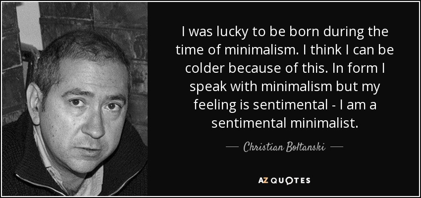I was lucky to be born during the time of minimalism. I think I can be colder because of this. In form I speak with minimalism but my feeling is sentimental - I am a sentimental minimalist. - Christian Boltanski
