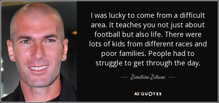I was lucky to come from a difficult area. It teaches you not just about football but also life. There were lots of kids from different races and poor families. People had to struggle to get through the day. - Zinedine Zidane