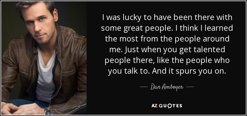 I was lucky to have been there with some great people. I think I learned the most from the people around me. Just when you get talented people there, like the people who you talk to. And it spurs you on. - Dan Amboyer