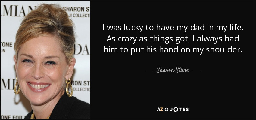 I was lucky to have my dad in my life. As crazy as things got, I always had him to put his hand on my shoulder. - Sharon Stone
