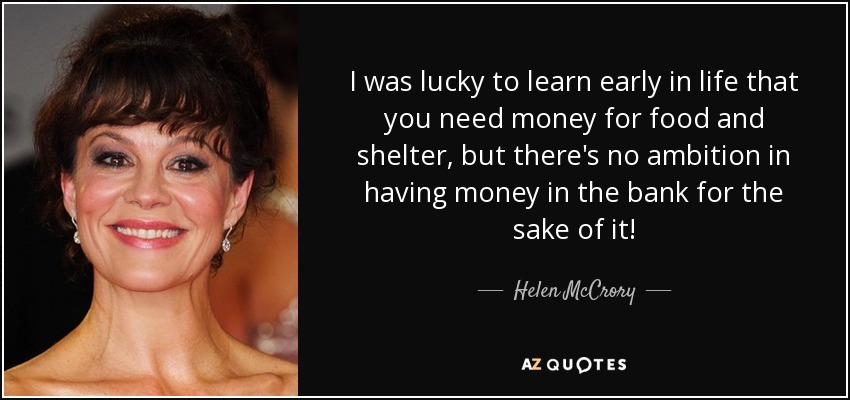 I was lucky to learn early in life that you need money for food and shelter, but there's no ambition in having money in the bank for the sake of it! - Helen McCrory