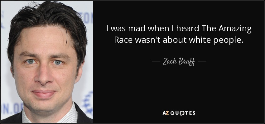 I was mad when I heard The Amazing Race wasn't about white people. - Zach Braff