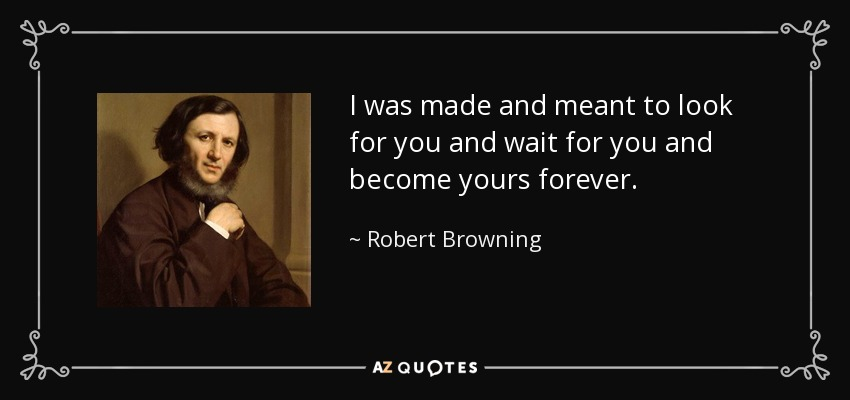 Robert Browning Quote I Was Made And Meant To Look For You And