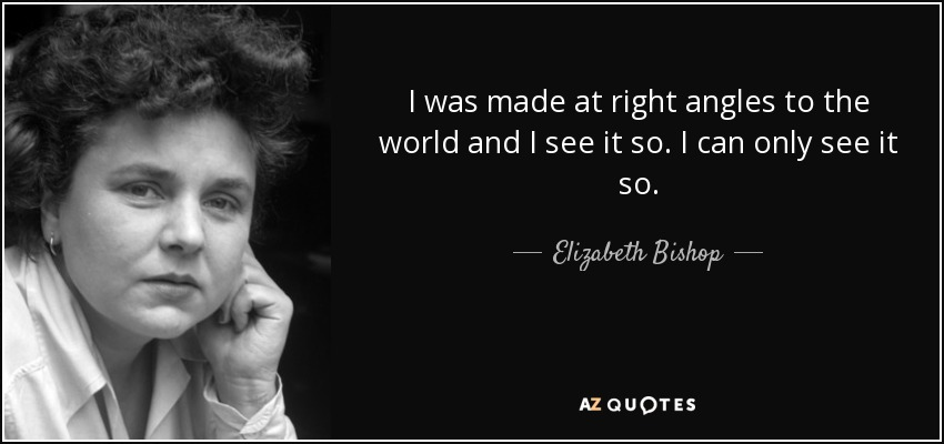 I was made at right angles to the world and I see it so. I can only see it so. - Elizabeth Bishop
