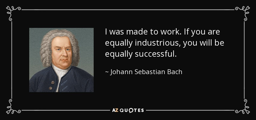 I was made to work. If you are equally industrious, you will be equally successful. - Johann Sebastian Bach
