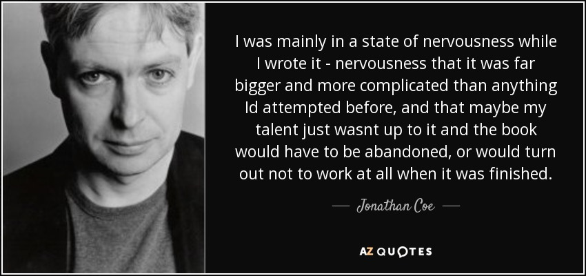 I was mainly in a state of nervousness while I wrote it - nervousness that it was far bigger and more complicated than anything Id attempted before, and that maybe my talent just wasnt up to it and the book would have to be abandoned, or would turn out not to work at all when it was finished. - Jonathan Coe