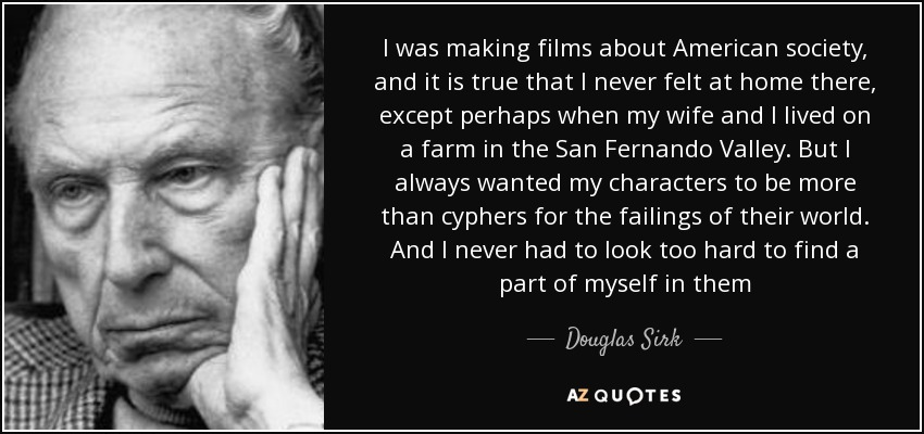 I was making films about American society, and it is true that I never felt at home there, except perhaps when my wife and I lived on a farm in the San Fernando Valley. But I always wanted my characters to be more than cyphers for the failings of their world. And I never had to look too hard to find a part of myself in them - Douglas Sirk