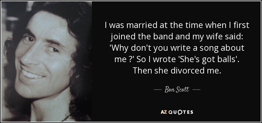 I was married at the time when I first joined the band and my wife said: 'Why don't you write a song about me ?' So I wrote 'She's got balls'. Then she divorced me. - Bon Scott