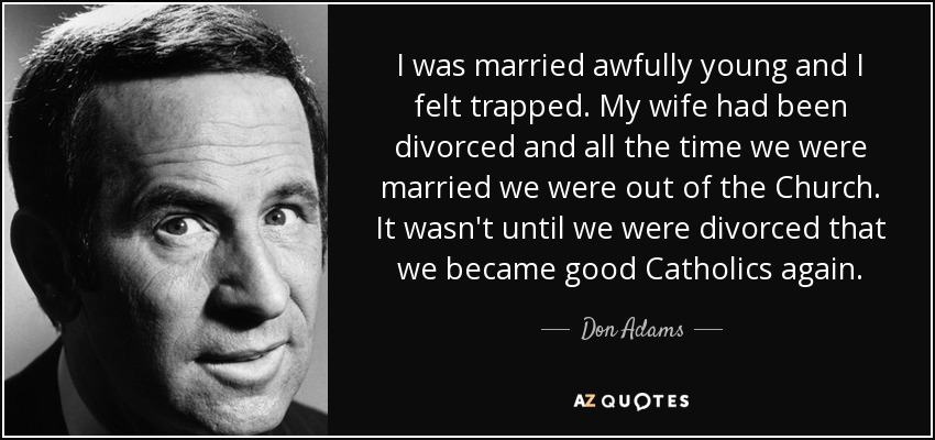 I was married awfully young and I felt trapped. My wife had been divorced and all the time we were married we were out of the Church. It wasn't until we were divorced that we became good Catholics again. - Don Adams