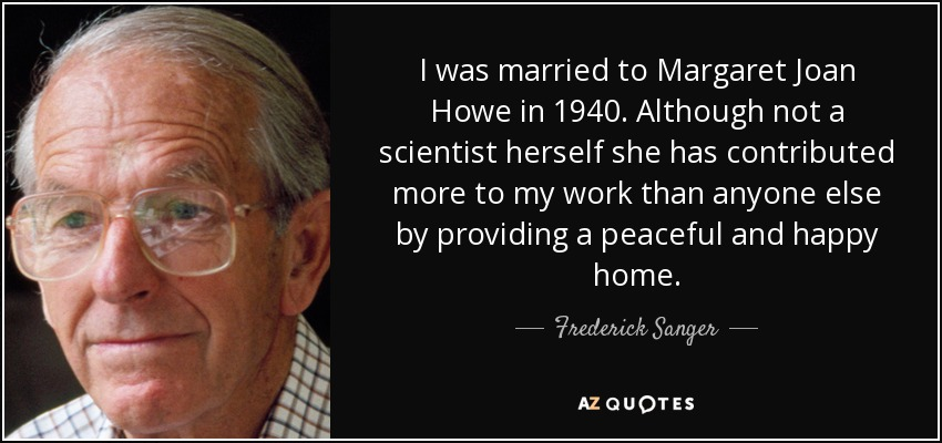 I was married to Margaret Joan Howe in 1940. Although not a scientist herself she has contributed more to my work than anyone else by providing a peaceful and happy home. - Frederick Sanger