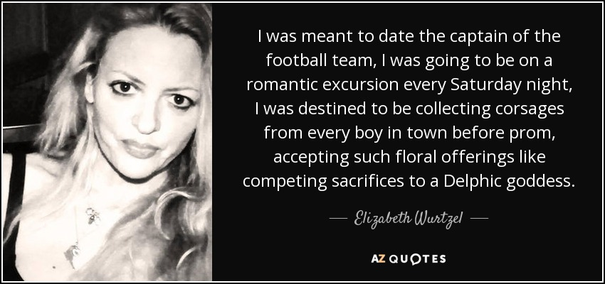 I was meant to date the captain of the football team, I was going to be on a romantic excursion every Saturday night, I was destined to be collecting corsages from every boy in town before prom, accepting such floral offerings like competing sacrifices to a Delphic goddess. - Elizabeth Wurtzel