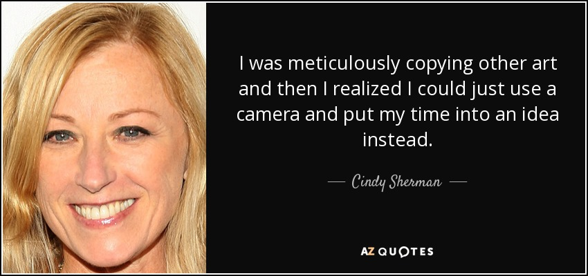 I was meticulously copying other art and then I realized I could just use a camera and put my time into an idea instead. - Cindy Sherman