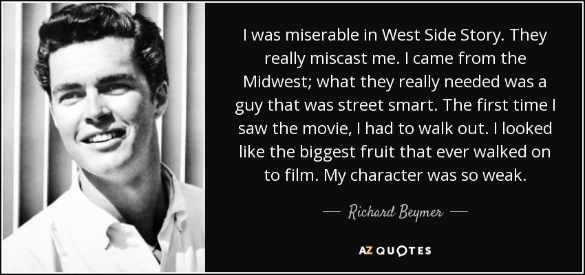 I was miserable in West Side Story. They really miscast me. I came from the Midwest; what they really needed was a guy that was street smart. The first time I saw the movie, I had to walk out. I looked like the biggest fruit that ever walked on to film. My character was so weak. - Richard Beymer