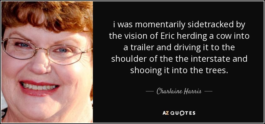 i was momentarily sidetracked by the vision of Eric herding a cow into a trailer and driving it to the shoulder of the the interstate and shooing it into the trees. - Charlaine Harris