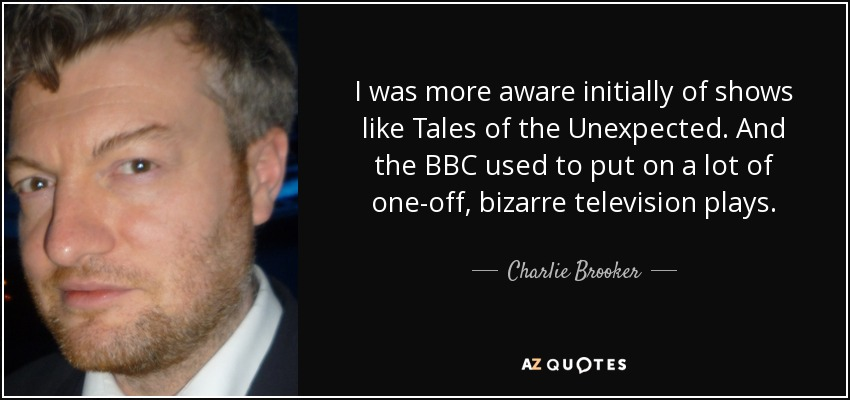 I was more aware initially of shows like Tales of the Unexpected. And the BBC used to put on a lot of one-off, bizarre television plays. - Charlie Brooker