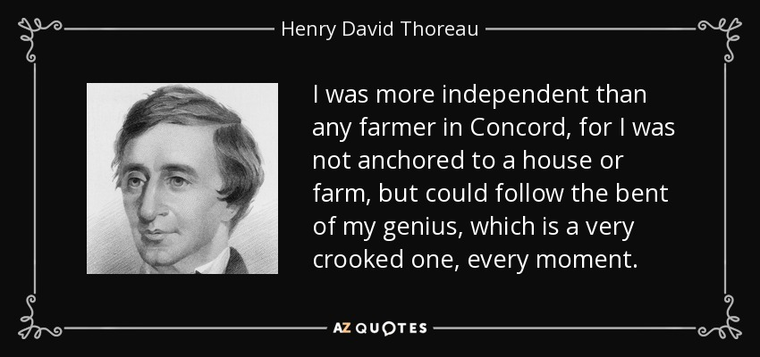 I was more independent than any farmer in Concord, for I was not anchored to a house or farm, but could follow the bent of my genius, which is a very crooked one, every moment. - Henry David Thoreau
