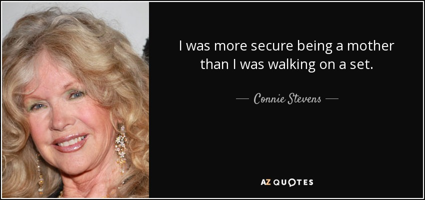 I was more secure being a mother than I was walking on a set. - Connie Stevens