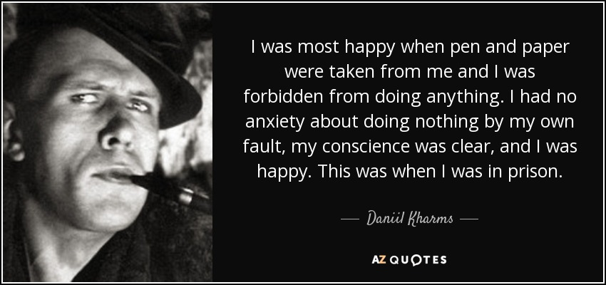 I was most happy when pen and paper were taken from me and I was forbidden from doing anything. I had no anxiety about doing nothing by my own fault, my conscience was clear, and I was happy. This was when I was in prison. - Daniil Kharms