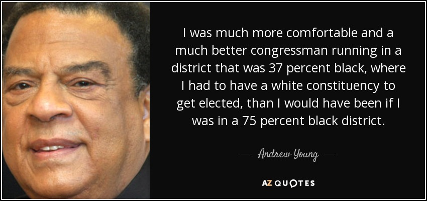 I was much more comfortable and a much better congressman running in a district that was 37 percent black, where I had to have a white constituency to get elected, than I would have been if I was in a 75 percent black district. - Andrew Young