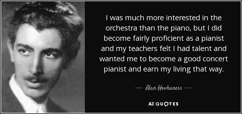 I was much more interested in the orchestra than the piano, but I did become fairly proficient as a pianist and my teachers felt I had talent and wanted me to become a good concert pianist and earn my living that way. - Alan Hovhaness